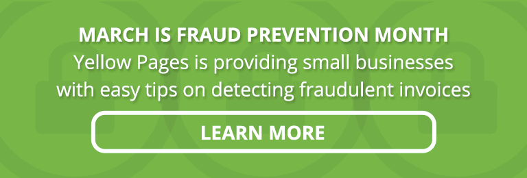 March is fraud prevention month. Yellow Pages is providing small businesses with easy tips on detecting fraudulent invoices and activities. Learn more